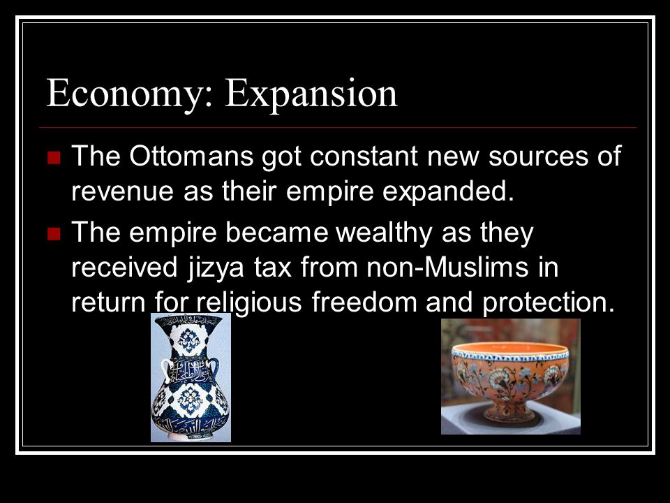 Economy: Expansion The Ottomans got constant new sources of revenue as their empire expanded.
