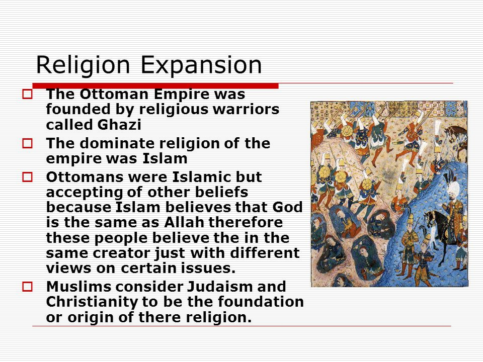 Religion Expansion The Ottoman Empire was founded by religious warriors called Ghazi. The dominate religion of the empire was Islam.
