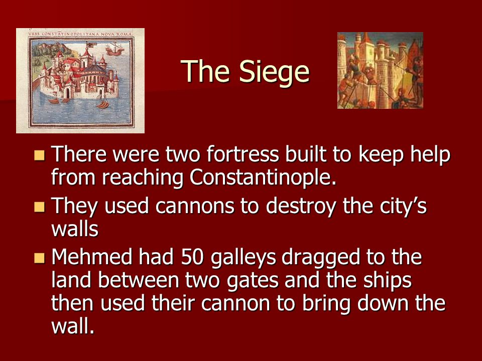 The Siege There were two fortress built to keep help from reaching Constantinople. They used cannons to destroy the city's walls.