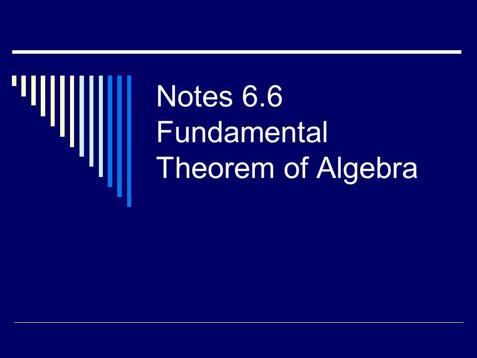 Notes 6.6 Fundamental Theorem of Algebra