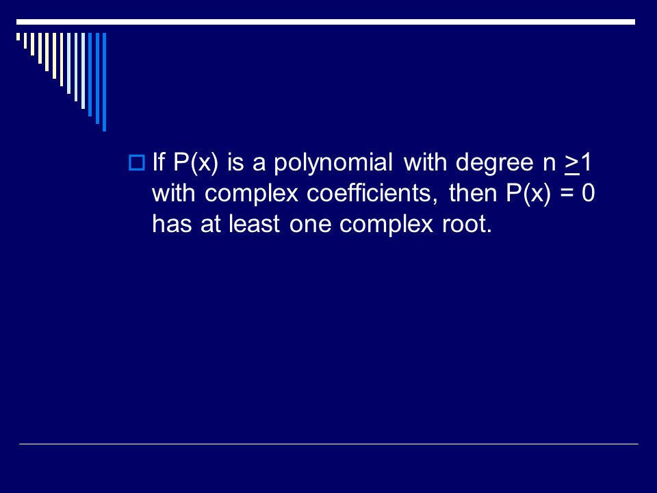 If P(x) is a polynomial with degree n >1 with complex coefficients, then P(x) = 0 has at least one complex root.