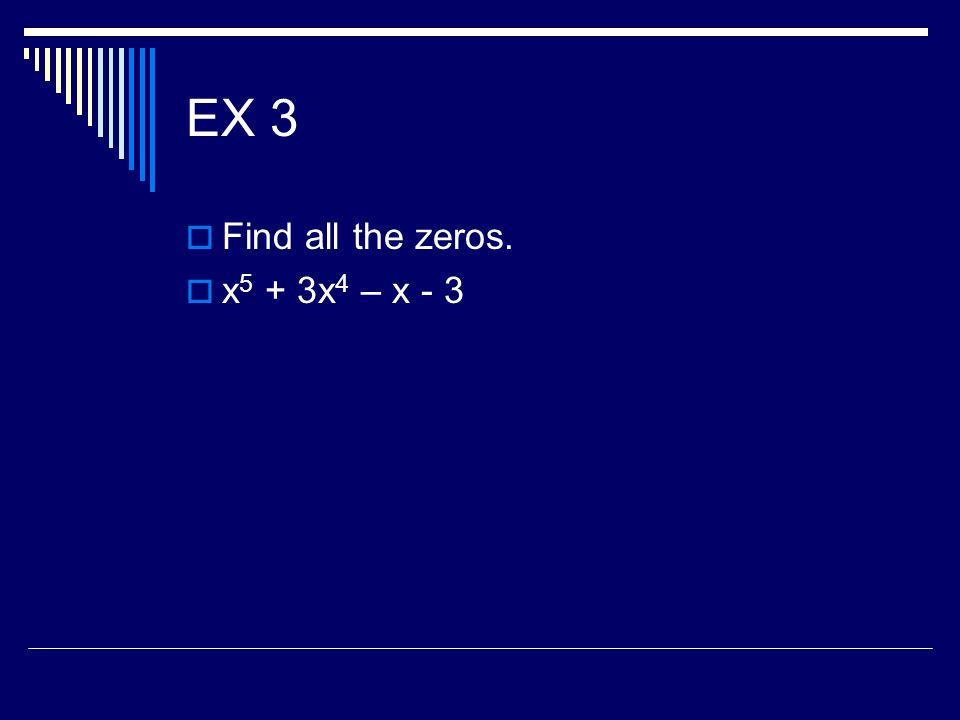 EX 3 Find all the zeros. x5 + 3x4 – x - 3