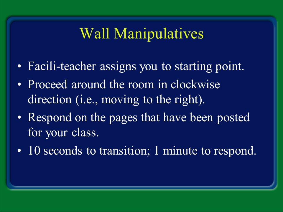 Wall Manipulatives Facili-teacher assigns you to starting point.