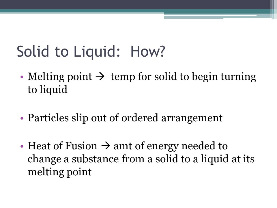 Solid to Liquid: How Melting point  temp for solid to begin turning to liquid. Particles slip out of ordered arrangement.