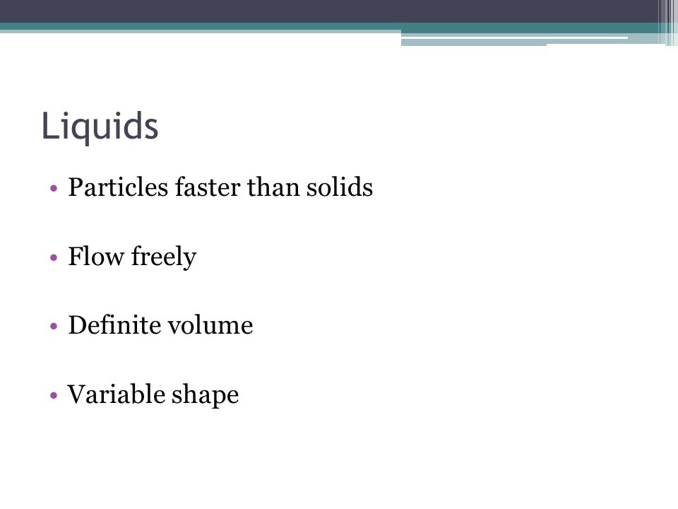 Liquids Particles faster than solids Flow freely Definite volume