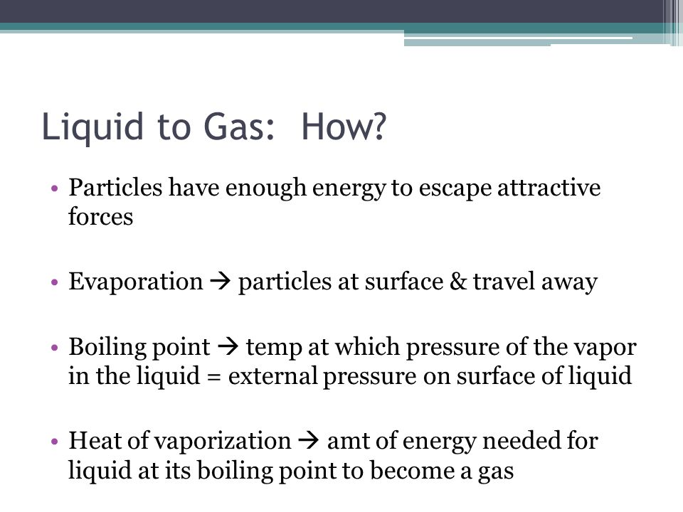 Liquid to Gas: How Particles have enough energy to escape attractive forces. Evaporation  particles at surface & travel away.