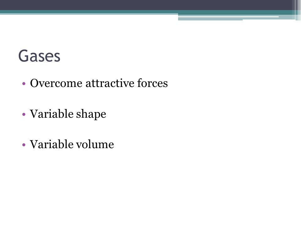 Gases Overcome attractive forces Variable shape Variable volume