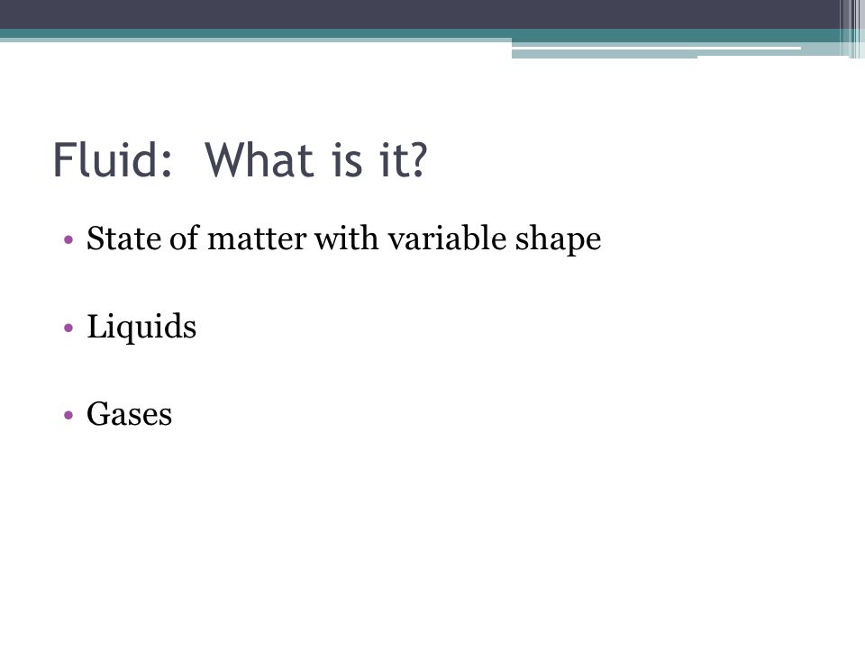 Fluid: What is it State of matter with variable shape Liquids Gases