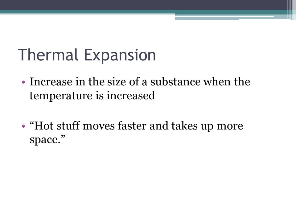 Thermal Expansion Increase in the size of a substance when the temperature is increased.