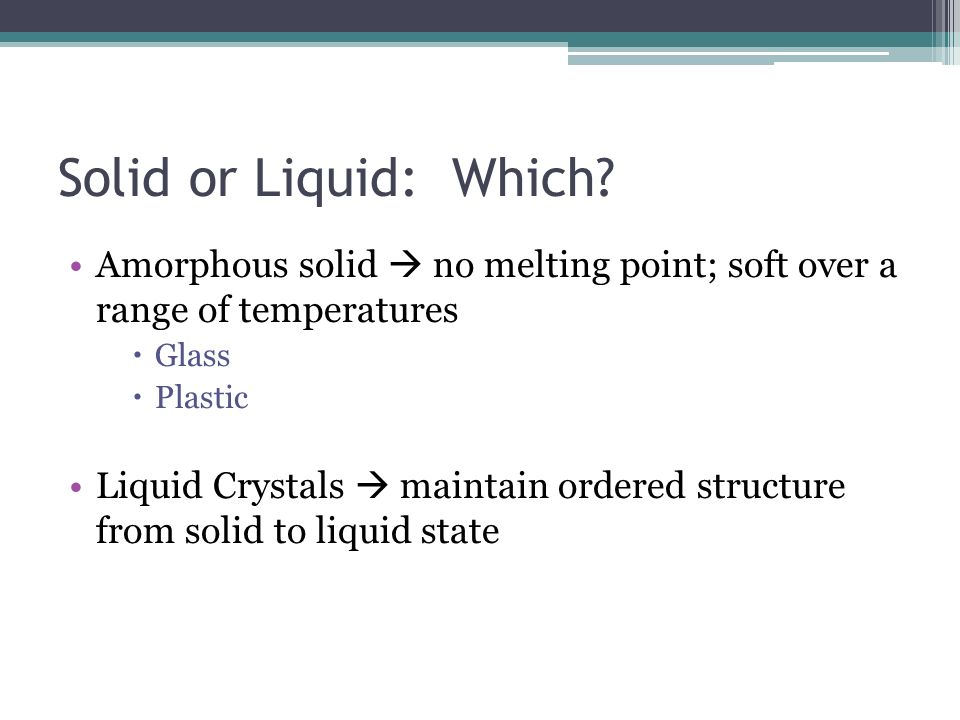 Solid or Liquid: Which Amorphous solid  no melting point; soft over a range of temperatures. Glass.