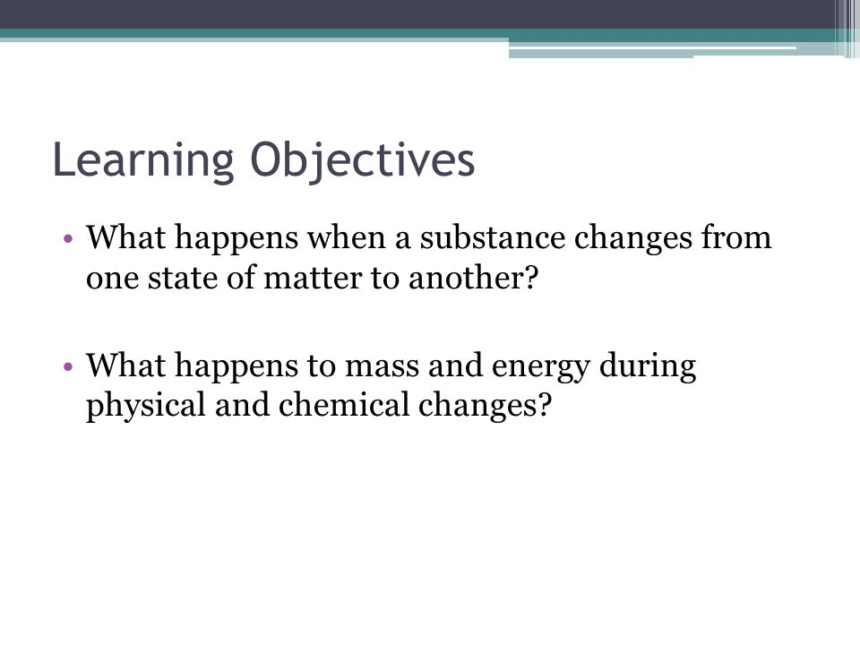 Learning Objectives What happens when a substance changes from one state of matter to another