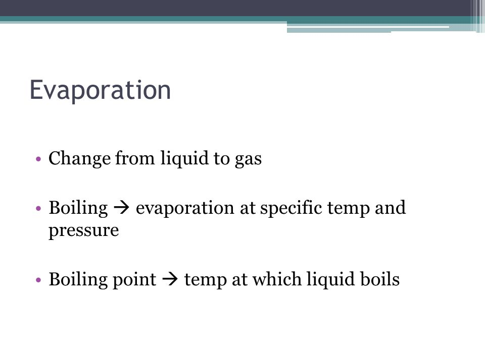 Evaporation Change from liquid to gas