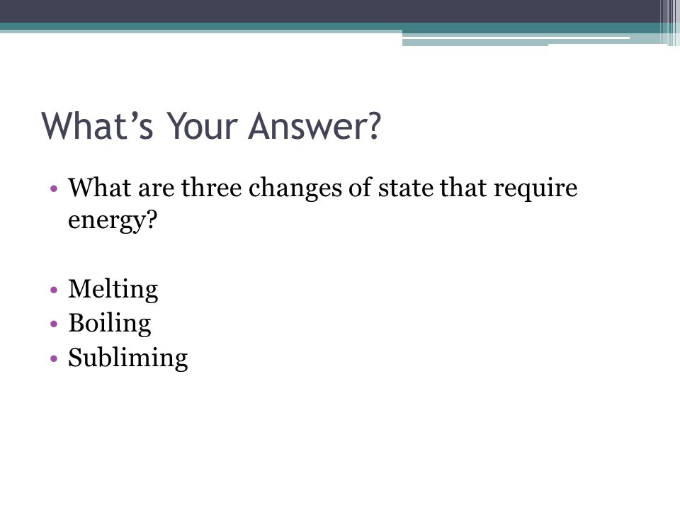 What's Your Answer What are three changes of state that require energy Melting Boiling Subliming