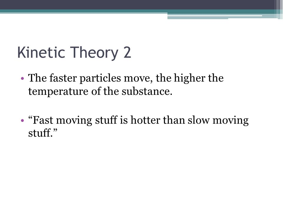 Kinetic Theory 2 The faster particles move, the higher the temperature of the substance.