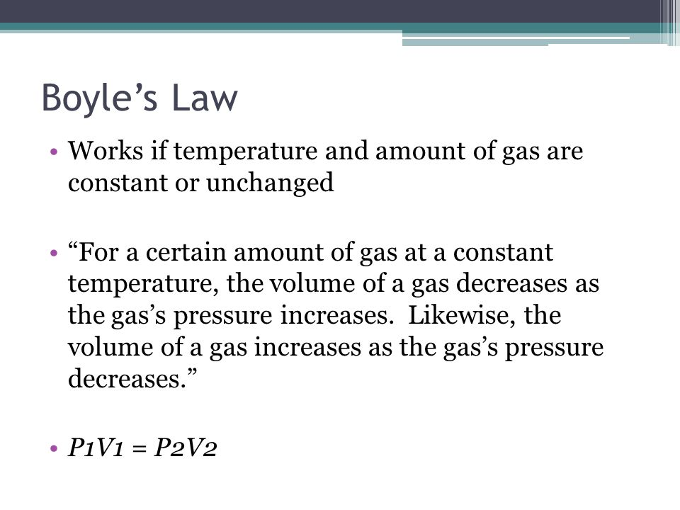 Boyle's Law Works if temperature and amount of gas are constant or unchanged.