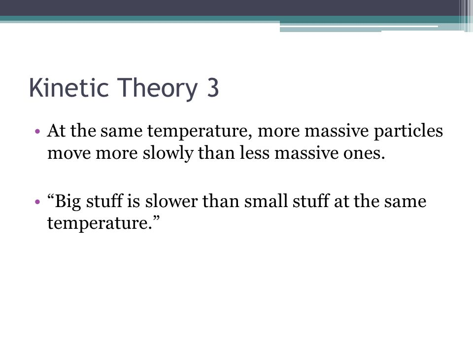 Kinetic Theory 3 At the same temperature, more massive particles move more slowly than less massive ones.