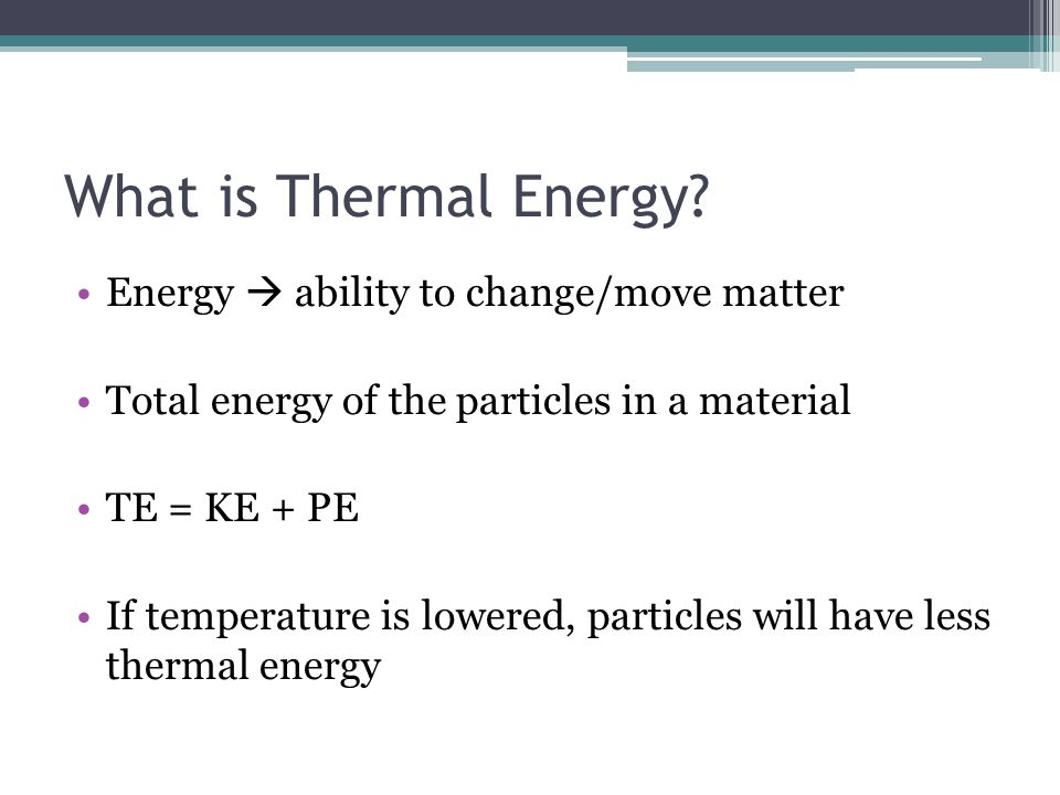 What is Thermal Energy Energy  ability to change/move matter
