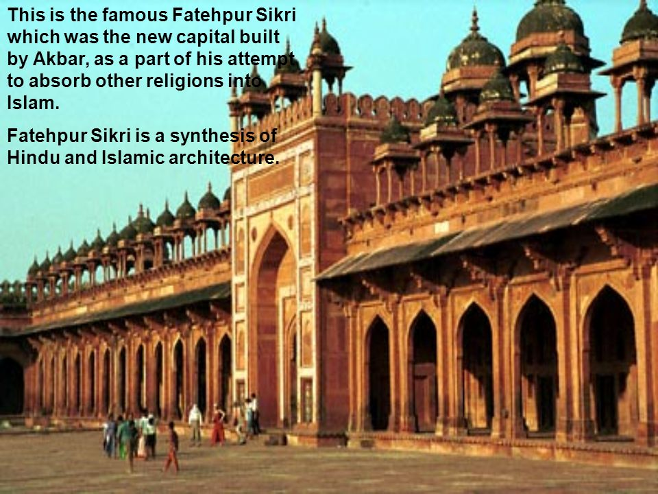 This is the famous Fatehpur Sikri which was the new capital built by Akbar, as a part of his attempt to absorb other religions into Islam.