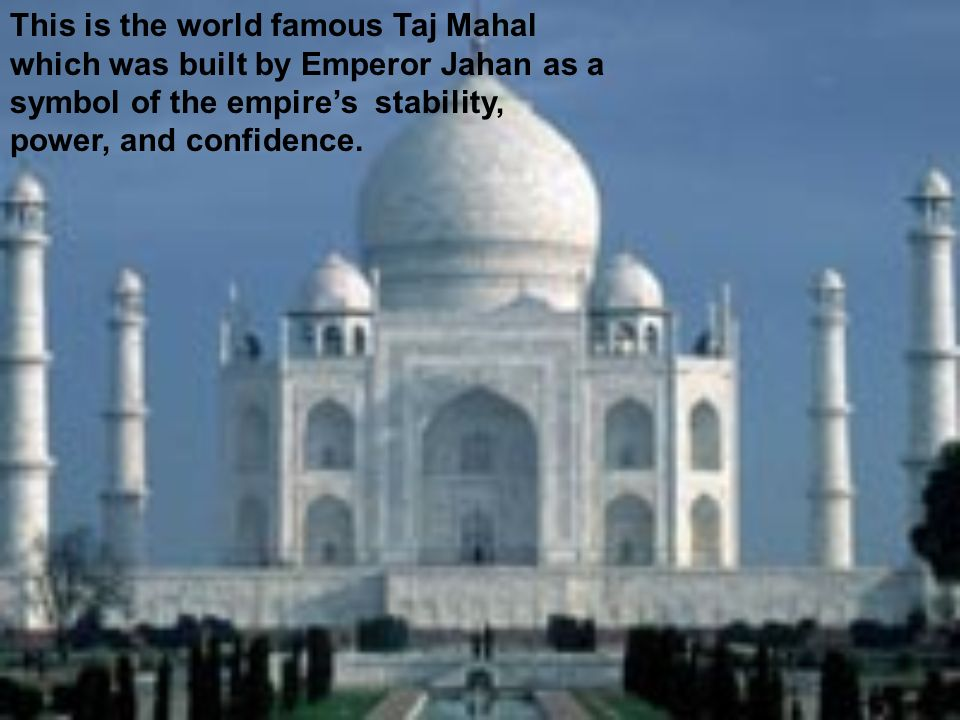 This is the world famous Taj Mahal which was built by Emperor Jahan as a symbol of the empire's stability, power, and confidence.