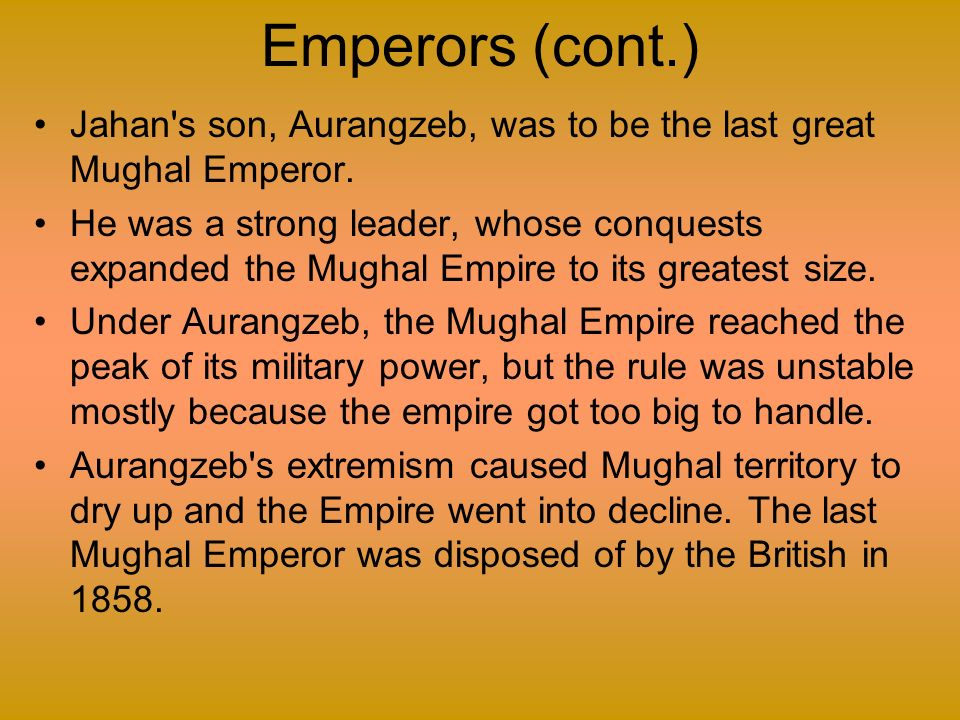 Emperors (cont.) Jahan s son, Aurangzeb, was to be the last great Mughal Emperor.