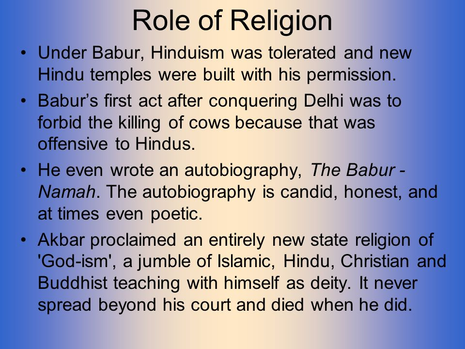 Role of Religion Under Babur, Hinduism was tolerated and new Hindu temples were built with his permission.