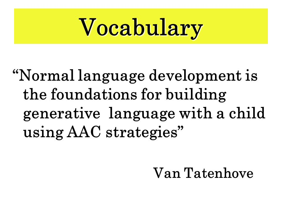 Vocabulary Normal language development is the foundations for building generative language with a child using AAC strategies