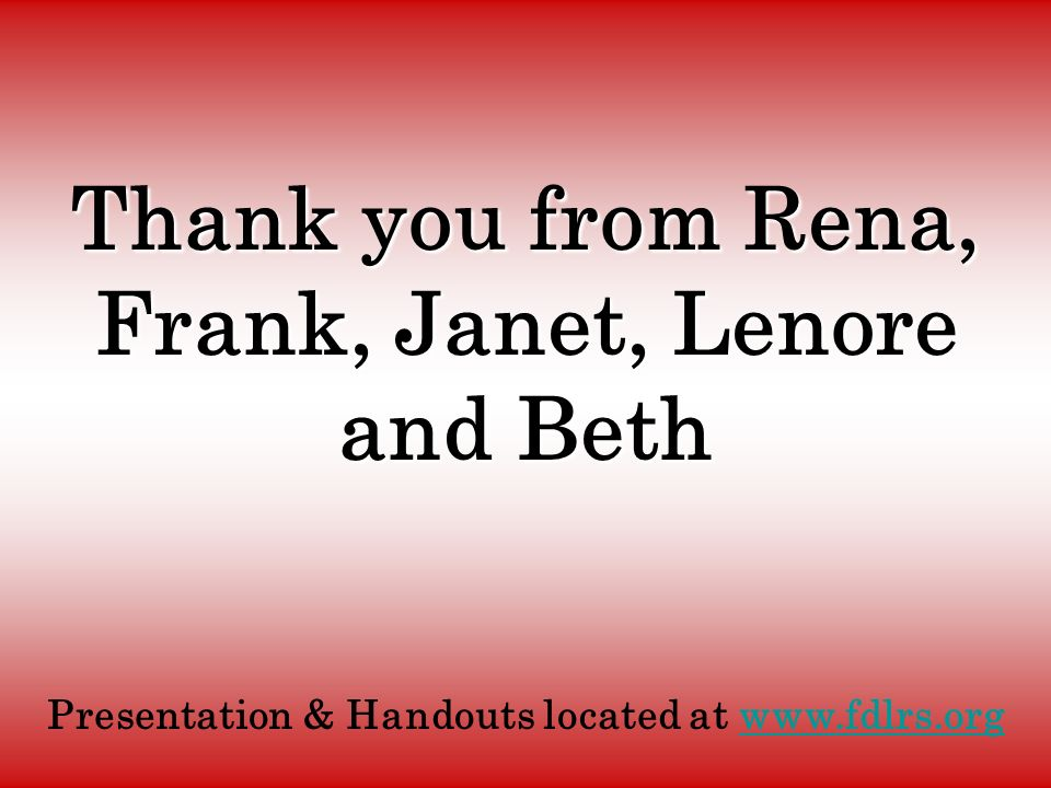 Thank you from Rena, Frank, Janet, Lenore and Beth Presentation & Handouts located at www.fdlrs.org