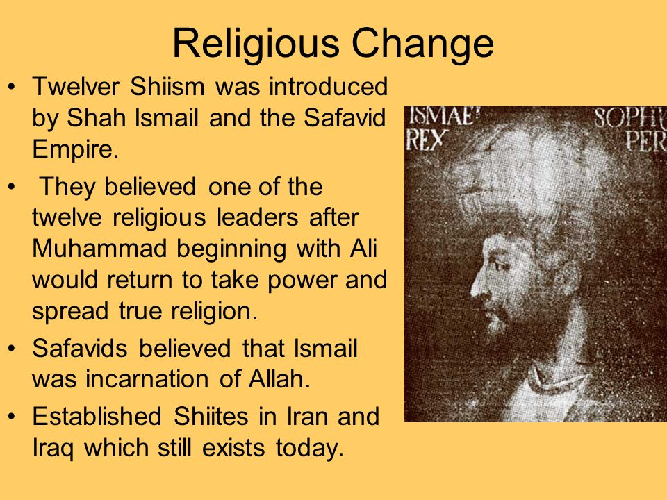 Religious Change Twelver Shiism was introduced by Shah Ismail and the Safavid Empire.