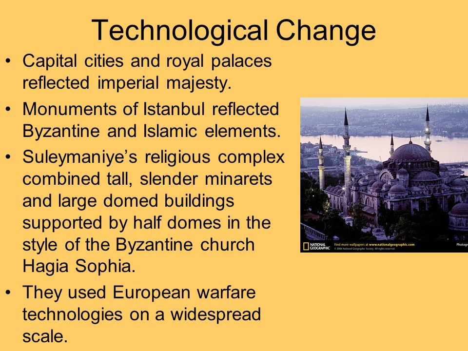 Technological Change Capital cities and royal palaces reflected imperial majesty. Monuments of Istanbul reflected Byzantine and Islamic elements.