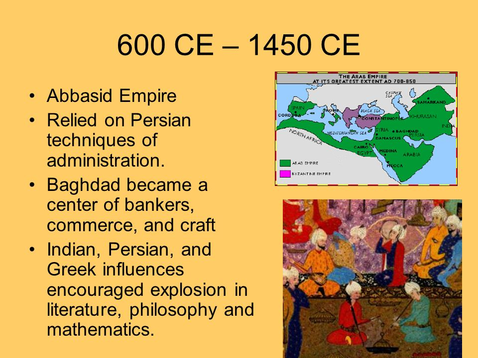 600 CE – 1450 CE Abbasid Empire. Relied on Persian techniques of administration. Baghdad became a center of bankers, commerce, and craft.