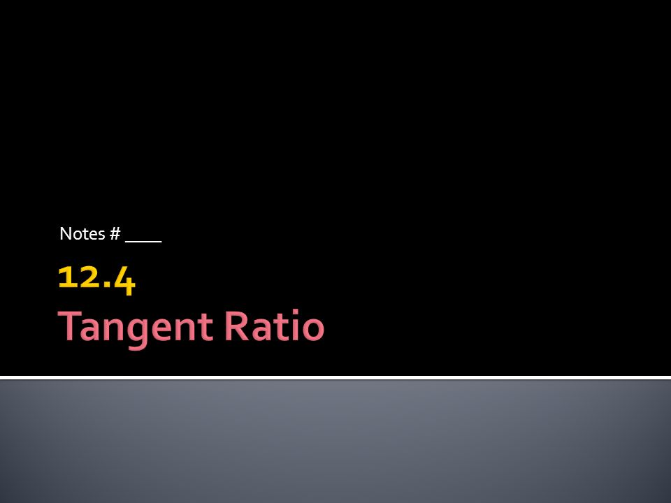 Notes # ____ 12.4 Tangent Ratio
