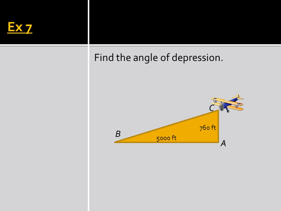 Ex 7 Find the angle of depression. C 760 ft B 5000 ft A