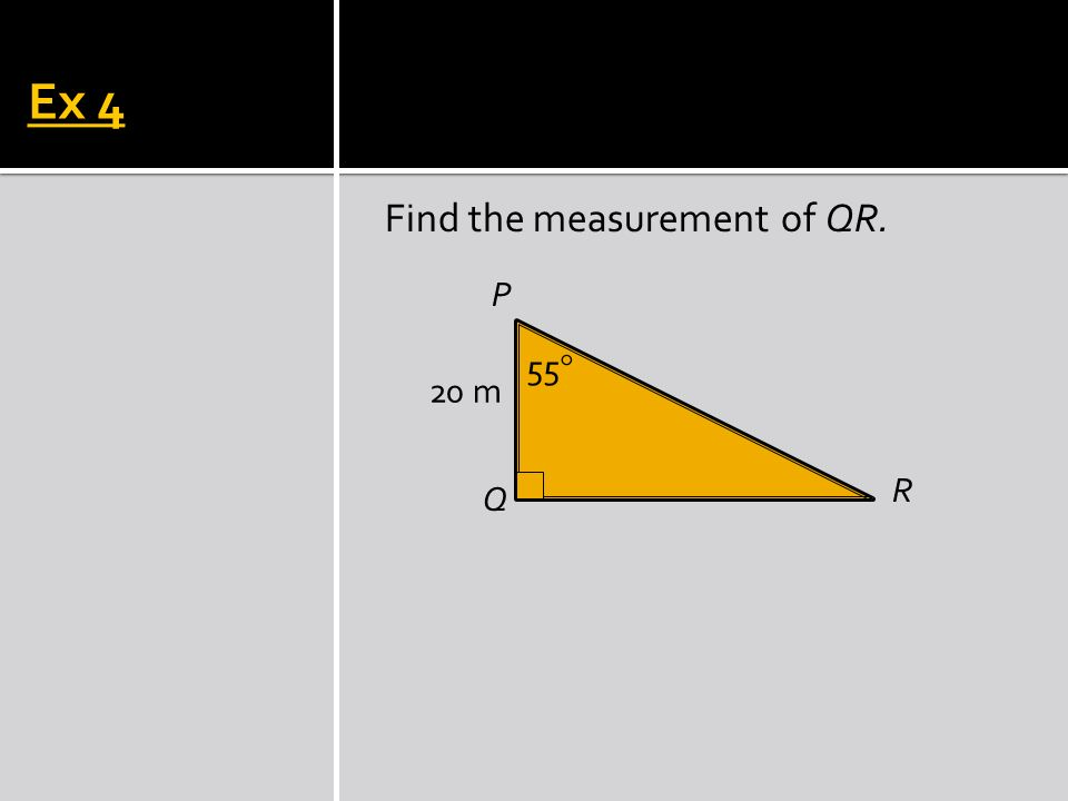 Ex 4 Find the measurement of QR. R Q P 55 20 m