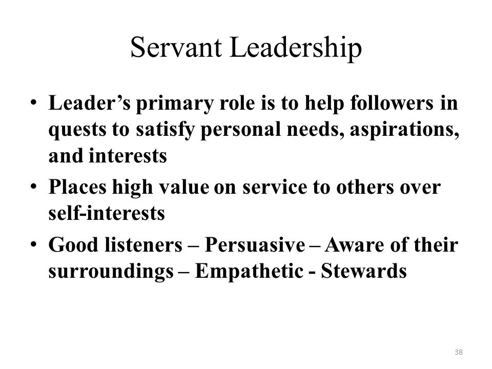 Servant Leadership Leader's primary role is to help followers in quests to satisfy personal needs, aspirations, and interests.