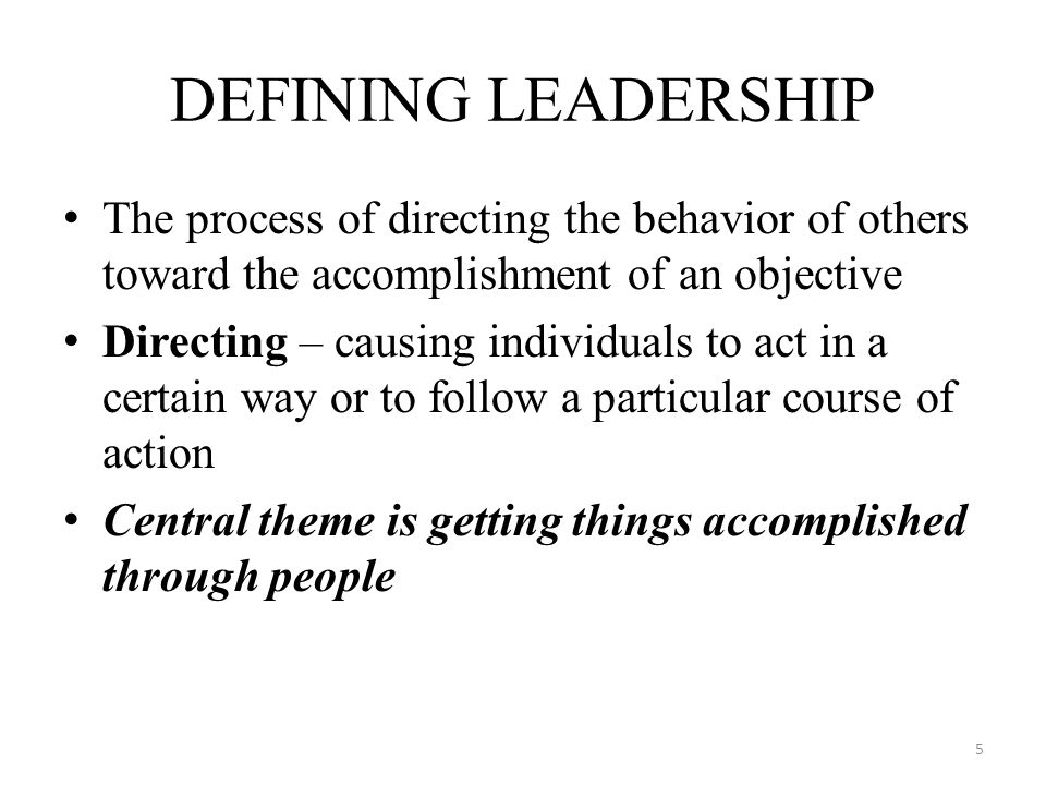 DEFINING LEADERSHIP The process of directing the behavior of others toward the accomplishment of an objective.
