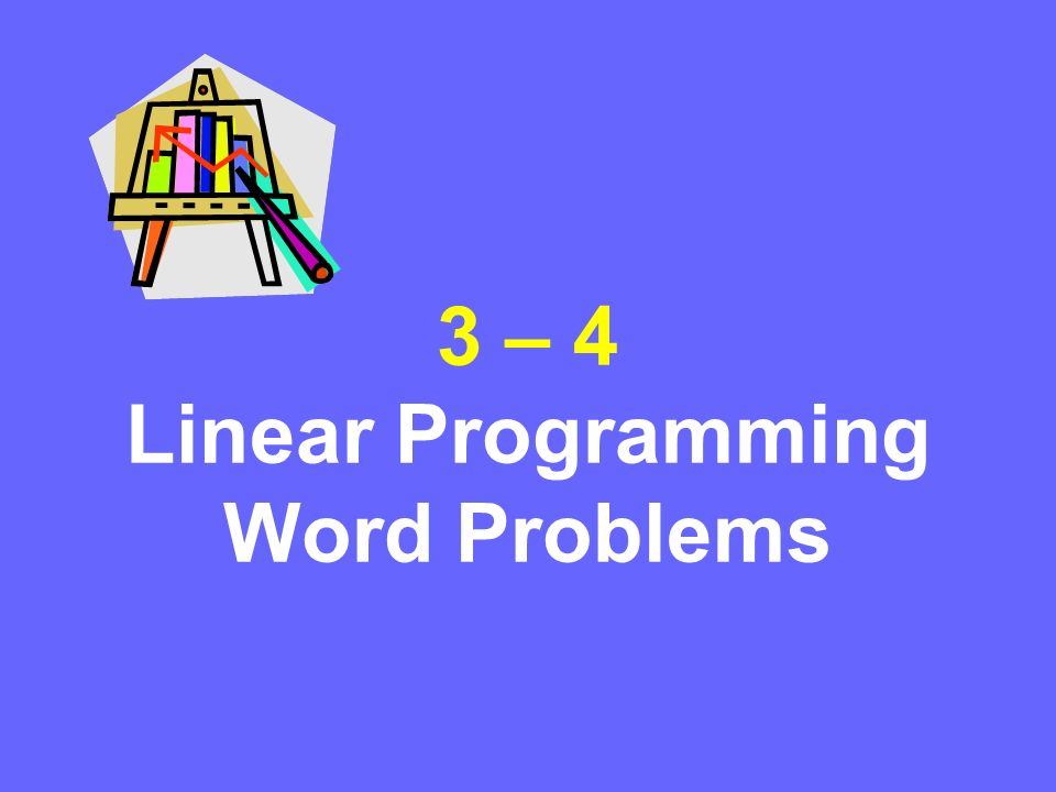 3 – 4 Linear Programming Word Problems