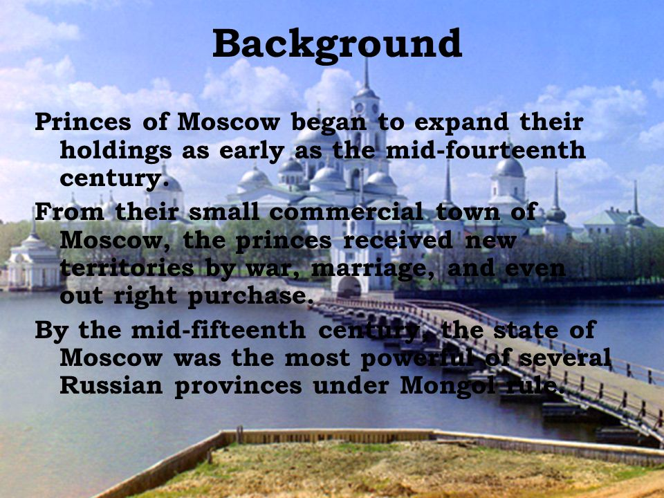 Background Princes of Moscow began to expand their holdings as early as the mid-fourteenth century.