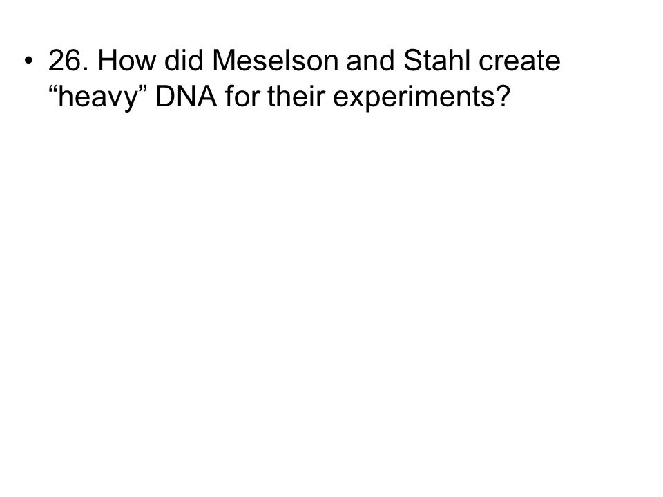 26. How did Meselson and Stahl create heavy DNA for their experiments