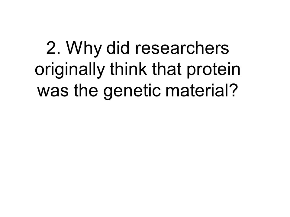 2. Why did researchers originally think that protein was the genetic material