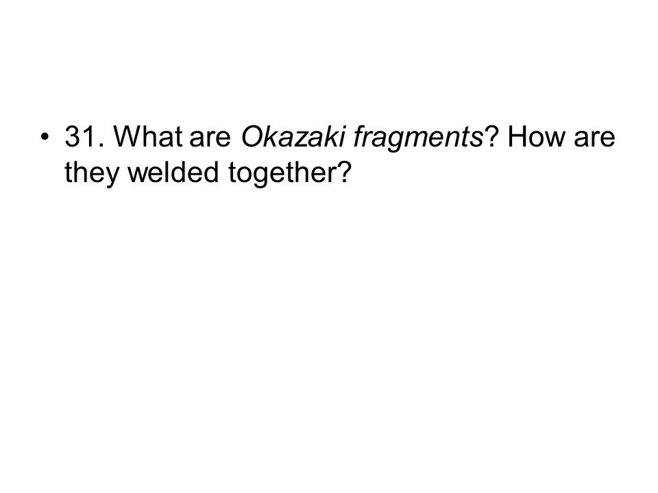 31. What are Okazaki fragments How are they welded together