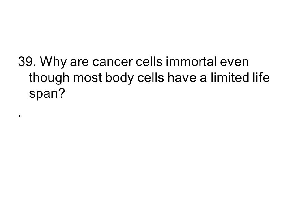 39. Why are cancer cells immortal even though most body cells have a limited life span