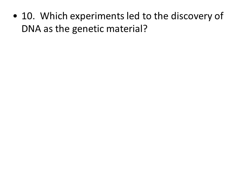 10. Which experiments led to the discovery of DNA as the genetic material