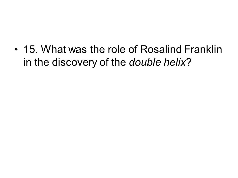 15. What was the role of Rosalind Franklin in the discovery of the double helix