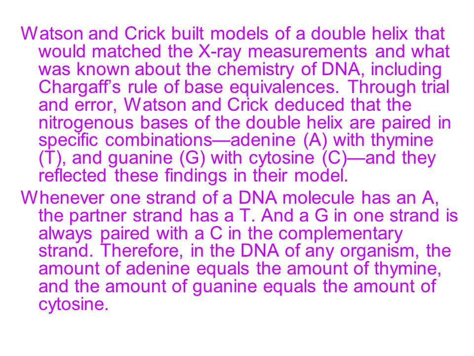 Watson and Crick built models of a double helix that would matched the X-ray measurements and what was known about the chemistry of DNA, including Chargaff's rule of base equivalences. Through trial and error, Watson and Crick deduced that the nitrogenous bases of the double helix are paired in specific combinations—adenine (A) with thymine (T), and guanine (G) with cytosine (C)—and they reflected these findings in their model.