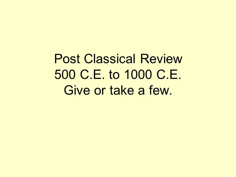 Post Classical Review 500 C.E. to 1000 C.E. Give or take a few.