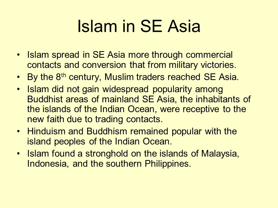 Islam in SE Asia Islam spread in SE Asia more through commercial contacts and conversion that from military victories.