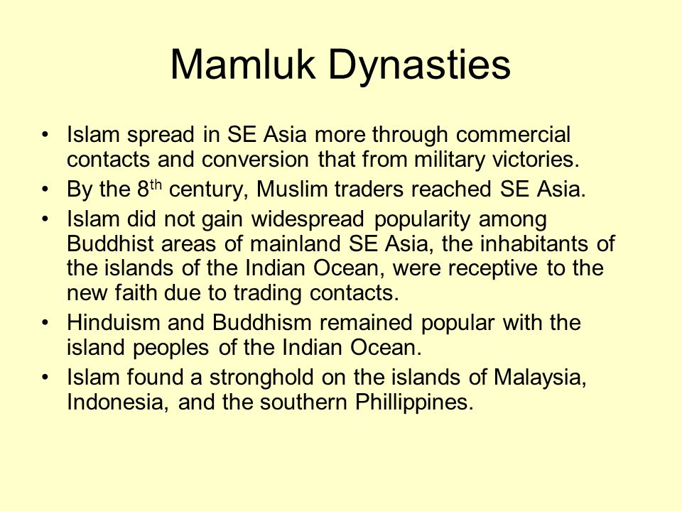 Mamluk Dynasties Islam spread in SE Asia more through commercial contacts and conversion that from military victories.