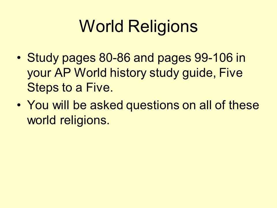 World Religions Study pages 80-86 and pages 99-106 in your AP World history study guide, Five Steps to a Five.