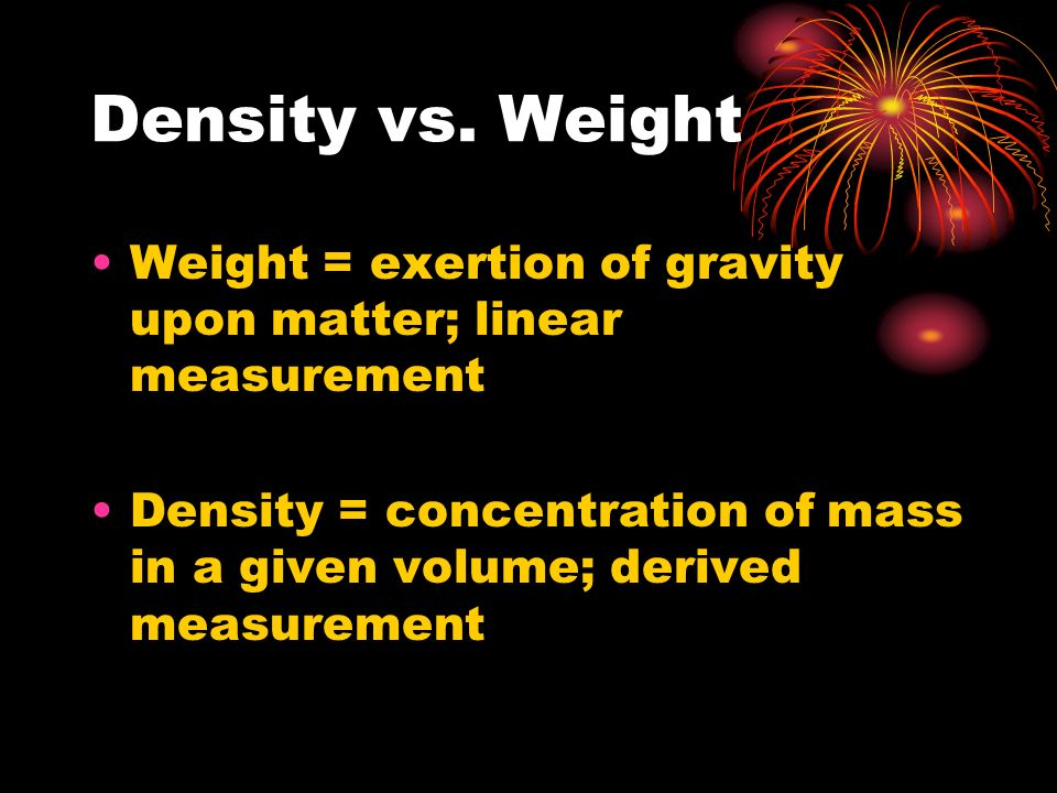 Density vs. Weight Weight = exertion of gravity upon matter; linear measurement.