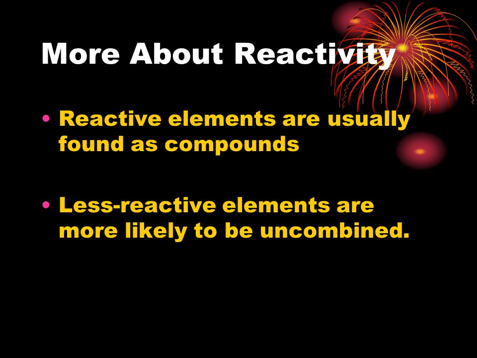 More About Reactivity Reactive elements are usually found as compounds